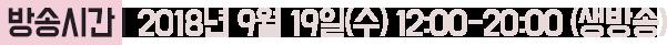 방송시간 : 2018년 9월 19일(수) 12:00 - 20:00 (생방송)