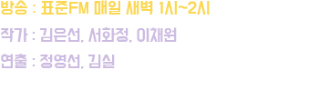 방송 : 표준FM 매일새벽 1시 ~ 2시  |   작가 : 김은선, 서화정, 이채원  |  연출 : 정영선, 김실