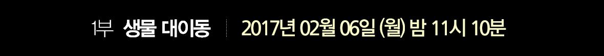 1부 생명 대이동 '위험' 2017년 2월 6일 (월) 밤 11시 10분