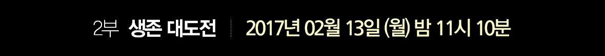 2부 생존 대도전 '적응' 2017년 2월 13일 (월) 밤 11시 10분