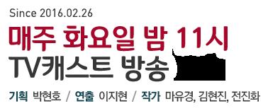 Since 2016.02.26 매주 화요일 밤 11시 TV캐스트 방송 기획 박현호/ 연출 이지현/ 작가 마유경, 김현진, 전진화