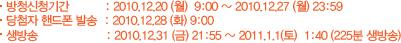 방청신청기간 : 2010.12.20 (월)  9:00 ~ 2010.12.27(월) 23:59 당첨자 핸드폰 발송 : 2010.12.28 (화) 9:00 생방송 : 2010.12.31 (금) 21:55 ~ 2011.1.1(토)  1:40 (225분 생방송)