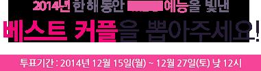 2014년 한 해 동안 MBC 예능을 빛낸 베스트 커플을 뽑아주세요! 투표기간 : 2014년 12월 15일(월) ~ 12월 27일(토) 낮 12시
