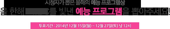 시청자가 뽑은 올해의 예능 프로그램상. 올 한해 MBC를 빛낸 예능 프로그램을 뽑아주세요! 투표기간 : 2014년 12월 15일(월) ~ 12월 27일(토) 낮12시