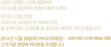 수많은 화제와 스타를 배출하며 2014년을 풍성하게 채웠던 MBC 드마 2014년 12월 30일! 드라마 속 스타들이 한 자리에 모여 올 한 해 MBC 드라마를 총 결산하는 축하의 자리가 열립니다! 2014년 12월 30일(화) PM 8:55~ (상암 MBC 신사옥 생방송 진행) 그 뜨거운 현장에 여러분을 초대합니다.