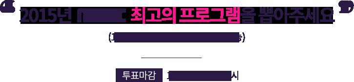 2015년 MBC 최고의 프로그램을 뽑아주세요 (1인 1회 투표 가능, 복수 투표 불가능). 투표마감 12월 23일 (수) 17시