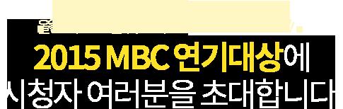 올 한해 MBC를 빛낸 최고의 배우들이 한 자리에! 2015 MBC 연기대상에 시청자 여러분을 초대합니다!