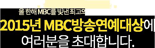 최고의 프로그램! 최고의 스타! 올 한해 MBC를 빛낸 최고의 배우들이 한 자리에! 2015년 MBC방송연예대상에 여러분을 초대합니다.