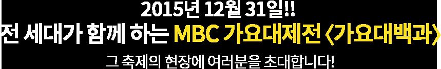 2015년 12월 31일!! 전 세대가 함께 하는 MBC 가요대제전 <가요대백과> 그 축제의 현장에 여러분을 초대합니다!