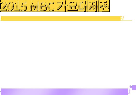 2015 MBC가요대제전 한국 가요의 어제, 오늘 그리고 내일을 한 눈에 볼 수 있는 가장 특별한 하루!