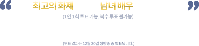 올해 최고의 화제를 모은 남녀 배우를 뽑아주세요. (1인 1회 투표 가능, 복수 투표 불가능). 투표기간 : 12월 8일(화) ~ 12월 24일(목) 17시 마감 (투표 결과는 12월 30일 생방송 중 발표됩니다.)