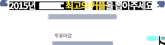 2015년 MBC 드라마 속 최고의 커플을 뽑아주세요. (1인 1회 투표 가능, 복수 투표 불가능). 투표기간 : 12월 8일(화) ~ 12월 24일(목) 17시 마감 (투표 결과는 12월 30일 생방송 중 발표됩니다.)