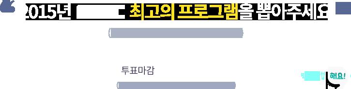 2015년 MBC 최고의 프로그램을 뽑아주세요. (1인 1회 투표 가능, 복수 투표 불가능). 투표마감 12월 23일(수) 17시. (투표 결과는 12월 29일 생방송 중 발표됩니다.