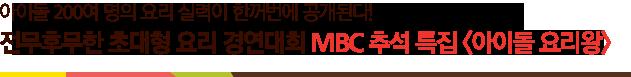 아이돌 200여명의 요리실력이 한꺼번에 공개된다! 전무후무한 초대형 요리 경연대회 MBC추석특집<아이돌 요리왕>