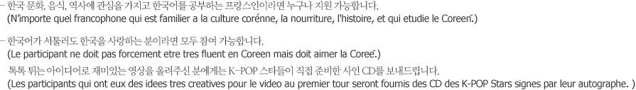 - 한국 문화, 음식, 역사에 관심을 가지고 한국어를 공부하는 프랑스인이라면 누구나 지원 가능합니다.  - 한국어가 서툴러도 한국을 사랑하는 분이라면 모두 참여 가능합니다.   톡톡 튀는 아이디어로 재미있는 영상을 올려주신 분에게는 K-POP 스타들이 직접 준비한 사인 CD를 보내드립니다.