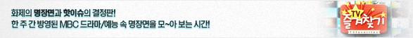 화제의 명장면과 핫이슈의 결정판! 한주간 방영된 MBC 드라마⁄예능 속 명장면을 모~아 보는 시간!