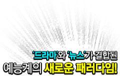 드라마와 뉴스가 결합된 예능계의 새로운 패러다임