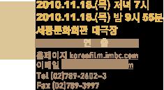 행사 2010.11.18(목) 저녁 7시 장소 세종문화회관 대극장 사무국 홈페이지 koreafilm.imbc.com 이메일 koreafilm@imbc.com Tel (02)789-2602~3 Fax (02)789-3997