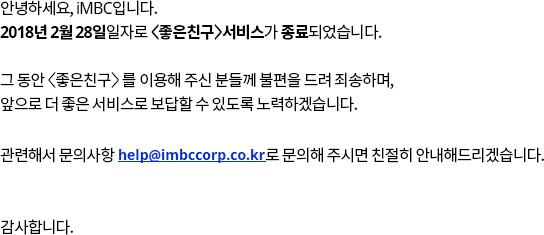 안녕하세요, iMBC입니다. 2018년 2월 28일일자로 <좋은친구>서비스가 종료되었습니다. 그 동안 <좋은친구>를 이용해 주신 분들께 불편을 드려 죄송하며, 앞으로 더 좋은 서비스로 보답할 수 있도록 노력하겠습니다. 관련해서 문의사항은 help@imbccorp.co.kr로 문의해 주시면 친절히 안내해드리겠습니다. 감사합니다.