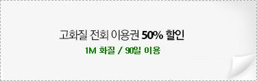 고화질 전회 이용권 50% 할인 1M 화질 / 90일 이용